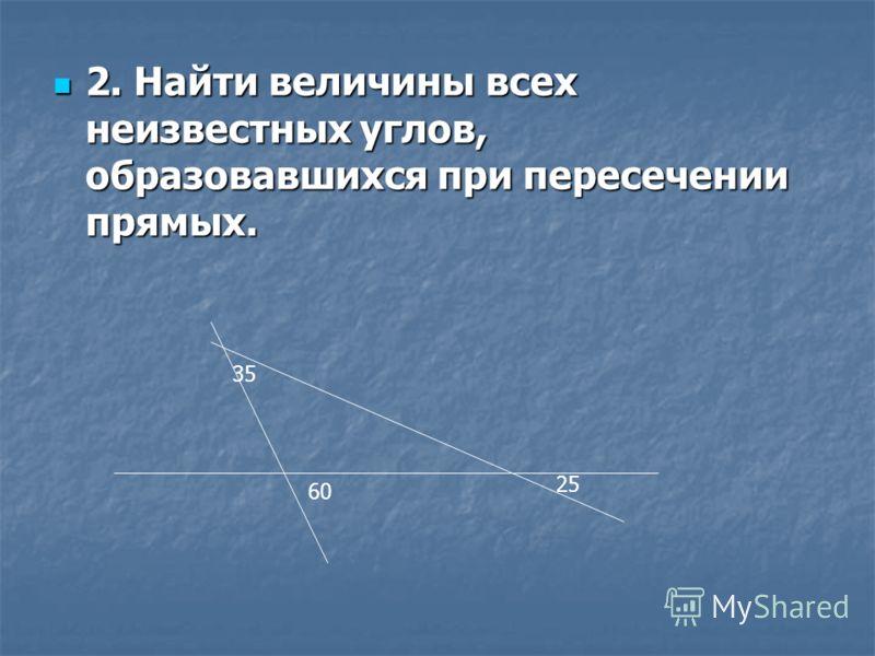 2. Найти величины всех неизвестных углов, образовавшихся при пересечении прямых. 2. Найти величины всех неизвестных углов, образовавшихся при пересечении прямых. 35 60 25