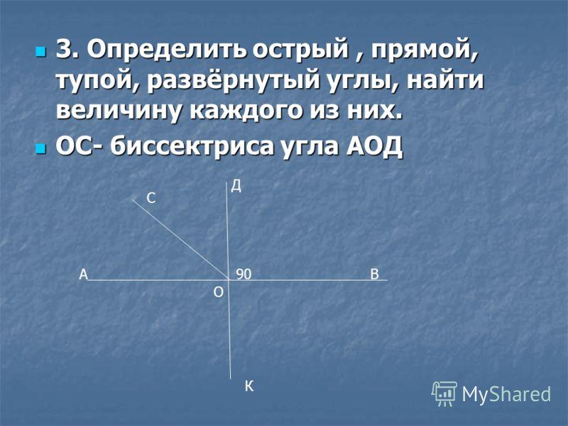 3. Определить острый, прямой, тупой, развёрнутый углы, найти величину каждого из них. 3. Определить острый, прямой, тупой, развёрнутый углы, найти величину каждого из них. ОС- биссектриса угла АОД ОС- биссектриса угла АОД А С Д В90 К О