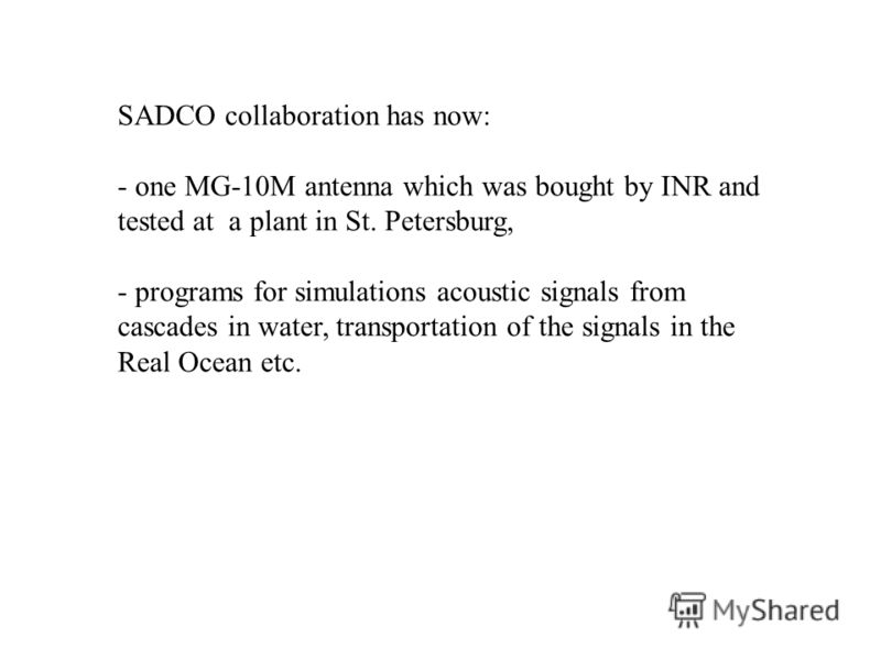 SADCO collaboration has now: - one MG-10M antenna which was bought by INR and tested at a plant in St. Petersburg, - programs for simulations acoustic signals from cascades in water, transportation of the signals in the Real Ocean etc.