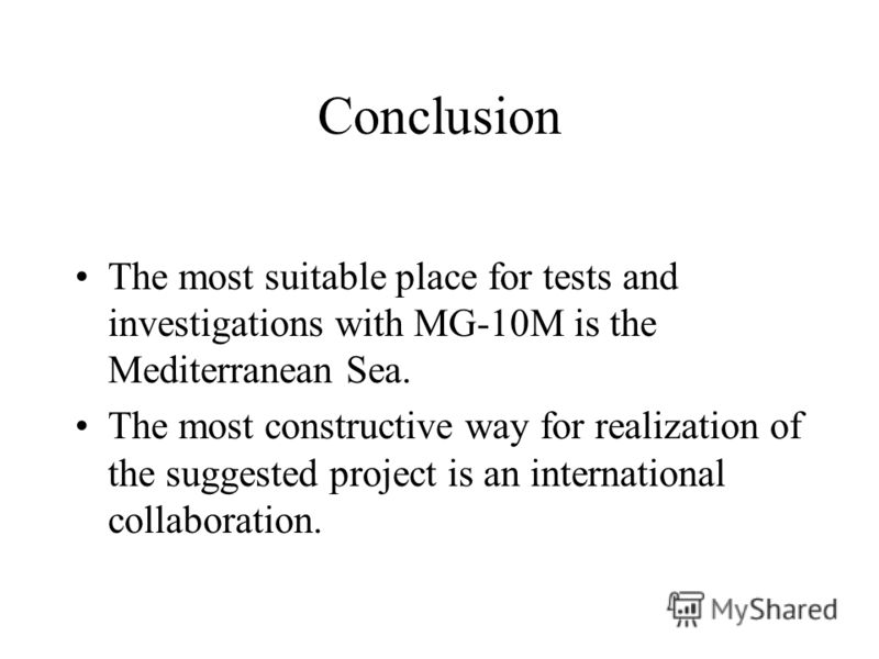 Conclusion The most suitable place for tests and investigations with MG-10M is the Mediterranean Sea. The most constructive way for realization of the suggested project is an international collaboration.