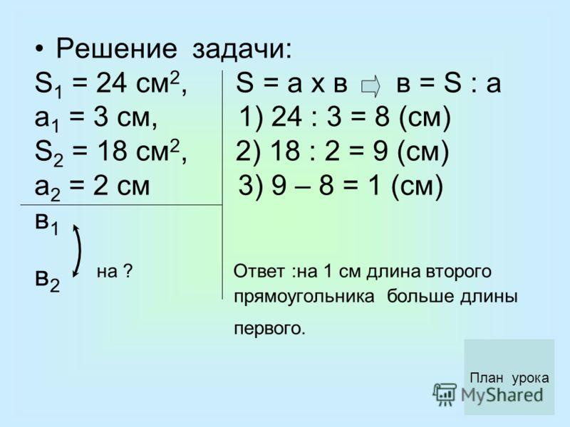 Решение задачи: S 1 = 24 см 2, S = а х в в = S : а а 1 = 3 см, 1) 24 : 3 = 8 (см) S 2 = 18 cм 2, 2) 18 : 2 = 9 (см) а 2 = 2 см 3) 9 – 8 = 1 (см) в 1 в 2 на ? Ответ :на 1 см длина второго прямоугольника больше длины первого. План урока
