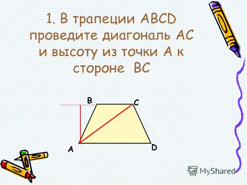 1. В трапеции АВСD проведите диагональ АС и высоту из точки А к стороне ВС А В С D