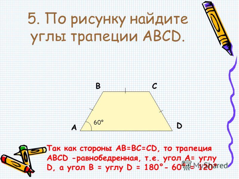 5. По рисунку найдите углы трапеции ABCD. А ВС D 60° Так как стороны АВ=ВС=СD, то трапеция АВСD -равнобедренная, т.е. угол А= углу D, а угол В = углу D = 180°- 60° = 120°