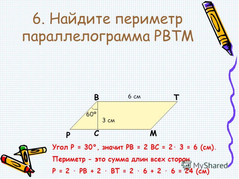 6. Найдите периметр параллелограмма PBTM P BT MC 6 см 3 см 60º Угол Р = 30°, значит РВ = 2 ВС = 2· 3 = 6 (см). Периметр - это сумма длин всех сторон Р = 2 · РВ + 2 · ВТ = 2 · 6 + 2 · 6 = 24 (см)