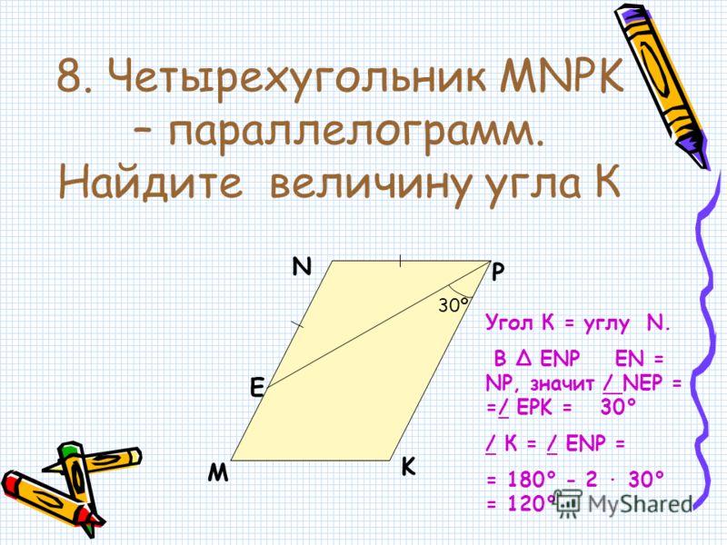 8. Четырехугольник MNPK – параллелограмм. Найдите величину угла К M N P K E 30º Угол К = углу N. В ENP EN = NP, значит / NEP = =/ EPK = 30° / К = / ЕNP = = 180° - 2 · 30° = 120°