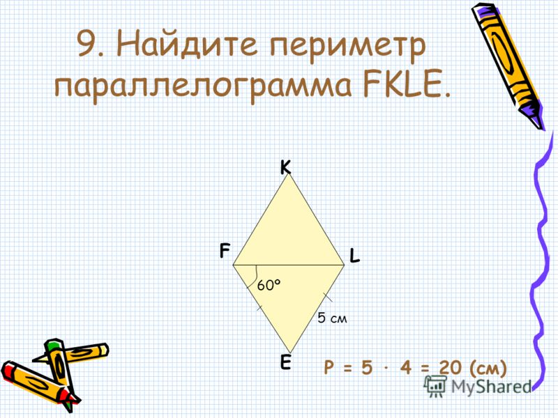 9. Найдите периметр параллелограмма FKLE. F K L E 5 см 60º P = 5 · 4 = 20 (cм)