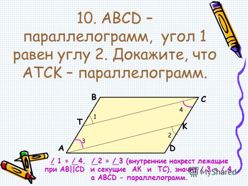10. ABCD – параллелограмм, угол 1 равен углу 2. Докажите, что ATCK – параллелограмм. А В С D T K 1 2 3 4 / 1 = / 4, / 2 = / 3 (внутренние накрест лежащие при АВ  CD и секущие АК и ТС), значит / 3 = / 4, а АВСD - параллелограмм.