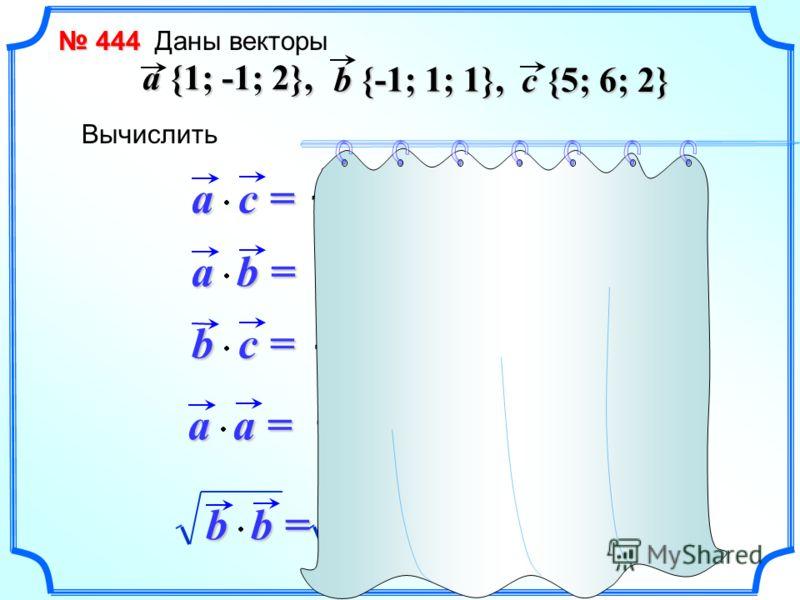 444 444 Даны векторы a {1; -1; 2}, b {-1; 1; 1}, c {5; 6; 2} Вычислитьa c =c =c =c = a b =b =b =b = b c =c =c =c = a a =a =a =a = b b =b =b =b = 1 5 + (-1) 6 + 2 2 = 3 1 5 + (-1) 6 + 2 2 = 3 1 (-1) + (-1) 1 + 2 1 = 0 -1 5 + 1 6 + 1 2 = 3 1 1 + (-1) (