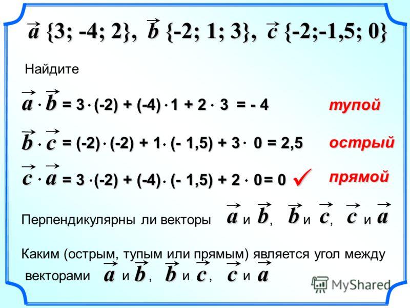 a {3; -4; 2}, b {-2; 1; 3}, Найдите c {-2;-1,5; 0} ab bc ca = - 4 = 2,5 = 0 Перпендикулярны ли векторы и, и, иabbcca Каким (острым, тупым или прямым) является угол между векторами и, и, иabbcca тупой острый прямой = 3 (-2) + (-4) 1 + 2 3 = (-2) (-2)