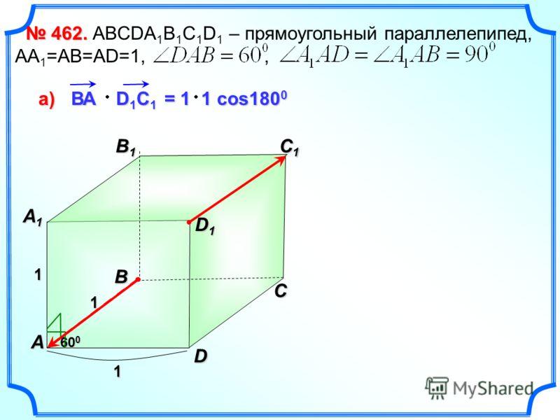 462. 462. ABCDA 1 B 1 C 1 D 1 – прямоугольный параллелепипед, АА 1 =АВ=АD=1,, B1B1B1B1 C D A B C1C1C1C1 A1A1A1A1 1 1 1 60 0 D1D1D1D1 ВА D 1 C 1 а)а)а)а) = 1 1 cos180 0