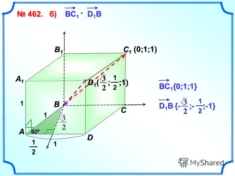 2 3 462. 462. B1B1B1B1 C D A B C1C1C1C1 A1A1A1A1 1 1 1 60 0 D1D1D1D112 ВC 1 D 1 B б)б)б)б)(0;1;1) ( ; ;1) 2 312 ВC 1 {0;1;1} D 1 B {- ;- ;-1} 2 312