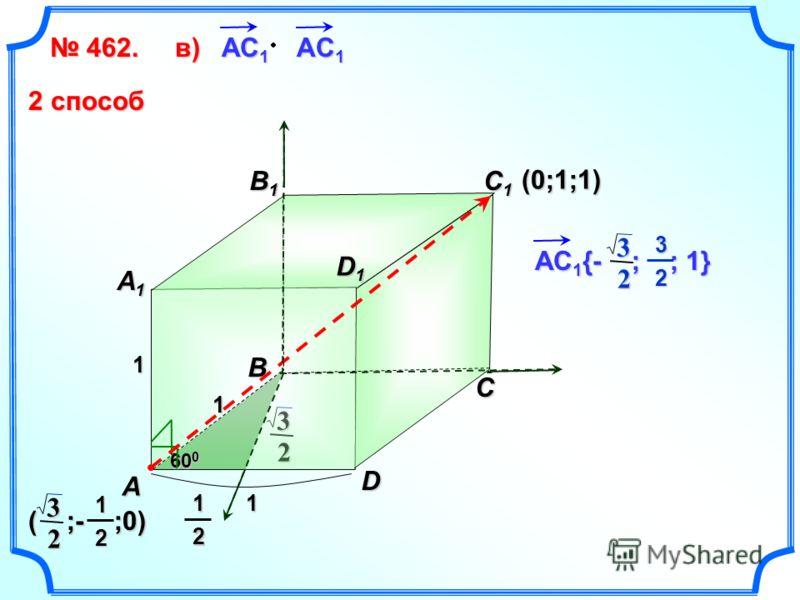 2 3 462. 462. B1B1B1B1 C D A B C1C1C1C1 A1A1A1A1 1 1 1 60 0 АС 1 АC 1 в)в)в)в) D1D1D1D1 2 способ 12 (0;1;1) ( ;- ;0) 2 312 АС 1 {- ; ; 1} 2 332