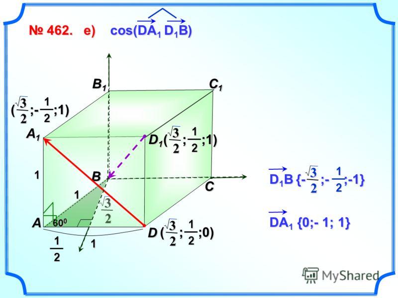 2 3 462. 462. B1B1B1B1 C D A B C1C1C1C1 A1A1A1A1 1 1 1 60 0 D1D1D1D112 ( ; ;1) 2 312 D 1 B {- ;- ;-1} 2 312 cos(DA 1 D 1 B) е)е)е)е) ( ; ;0) 2 312 ( ;- ;1) 2 312 DA 1 {0;- 1; 1}