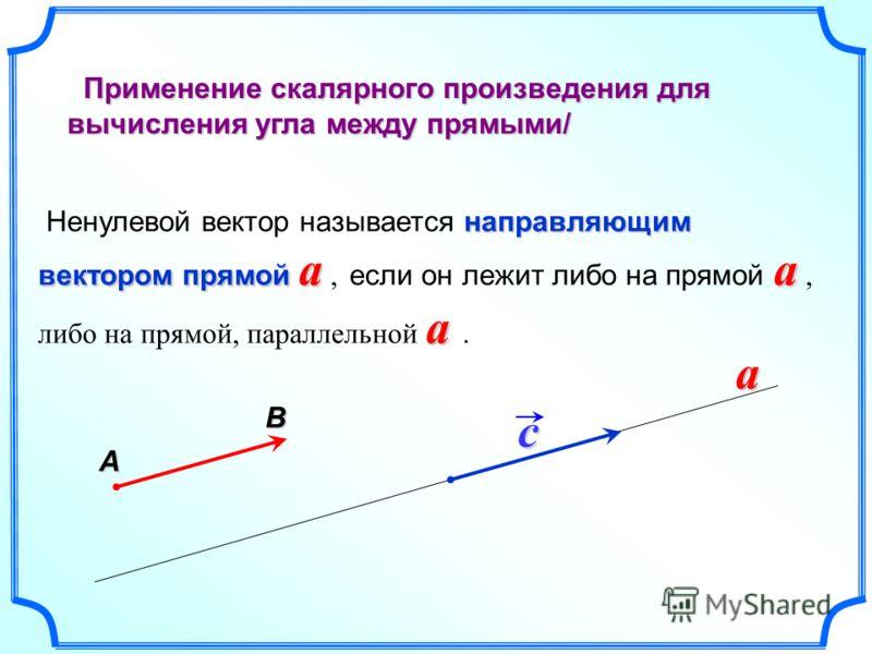 Применение скалярного произведения для вычисления угла между прямыми/ Применение скалярного произведения для вычисления угла между прямыми/ направляющим вектором прямой a a a Ненулевой вектор называется направляющим вектором прямой a, если он лежит л