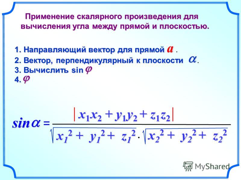 1.Направляющий вектор для прямой a 1.Направляющий вектор для прямой a. 2.Вектор, перпендикулярный к плоскости 2.Вектор, перпендикулярный к плоскости. 3.Вычислить sin 4. 4. sin sin = x 1 x 2 + y 1 y 2 + z 1 z 2 x 1 2 + y 1 2 + z 1 2 x 2 2 + y 2 2 + z
