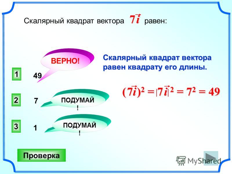 1 ВЕРНО! 2 3 ПОДУМАЙ ! Проверка Скалярный квадрат вектора равен: 7 i7 i7 i7 i 49 7 1 Скалярный квадрат вектора равен квадрату его длины. ( 7i ) 2 = 7 i 2 = 7 2 = 49