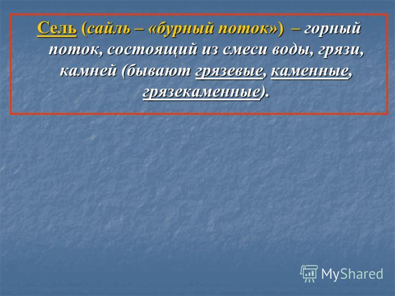 Сель (сайль – «бурный поток») – горный поток, состоящий из смеси воды, грязи, камней (бывают грязевые, каменные, грязекаменные).