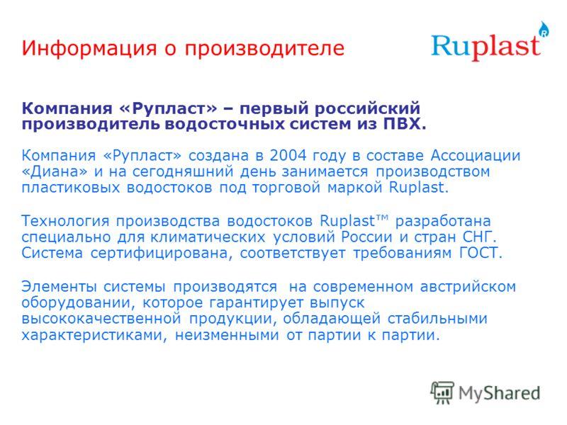 Информация о производителе Компания «Рупласт» – первый российский производитель водосточных систем из ПВХ. Компания «Рупласт» создана в 2004 году в составе Ассоциации «Диана» и на сегодняшний день занимается производством пластиковых водостоков под т