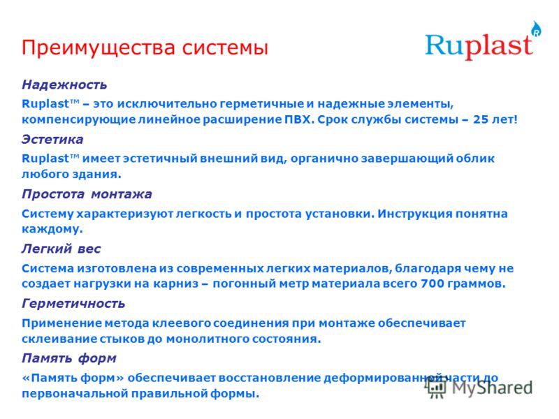 Преимущества системы Надежность Ruplast – это исключительно герметичные и надежные элементы, компенсирующие линейное расширение ПВХ. Срок службы системы – 25 лет! Эстетика Ruplast имеет эстетичный внешний вид, органично завершающий облик любого здани