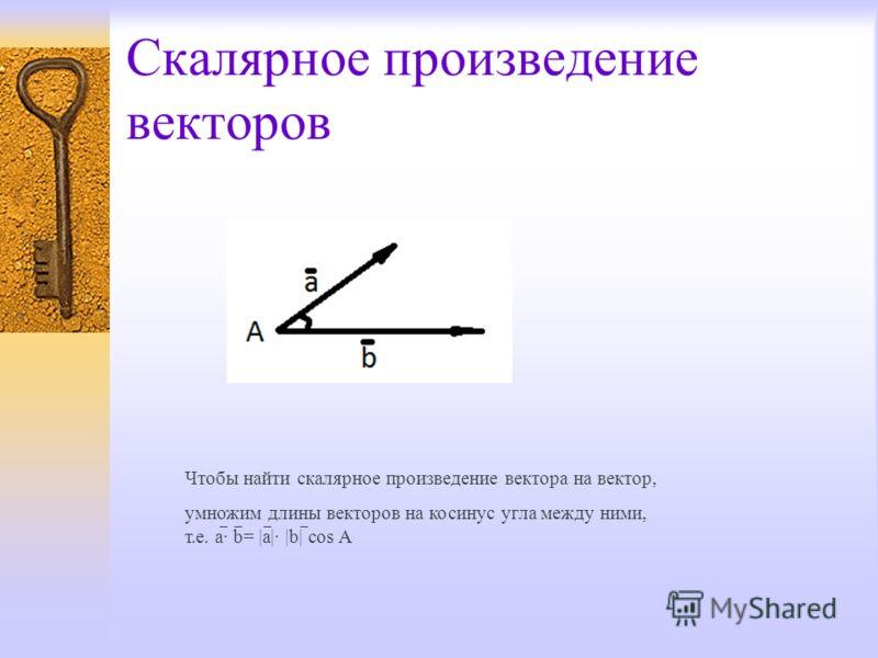 Скалярное произведение векторов Чтобы найти скалярное произведение вектора на вектор, yмножим длины векторов на косинус угла между ними, т.е. a· b= |a|· |b| cos A