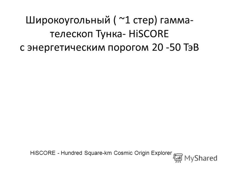 Широкоугольный ( ~1 стер) гамма- телескоп Тунка- HiSCORE c энергетическим порогом 20 -50 ТэВ HiSCORE - Hundred Square-km Cosmic Origin Explorer