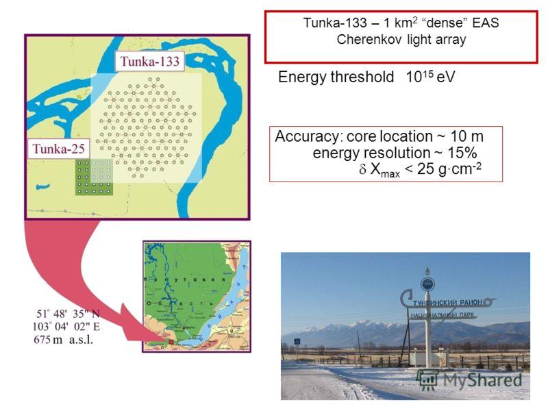Tunka-133 – 1 km 2 dense EAS Cherenkov light array Energy threshold 10 15 eV Accuracy: core location ~ 10 m energy resolution ~ 15% X max < 25 gcm -2