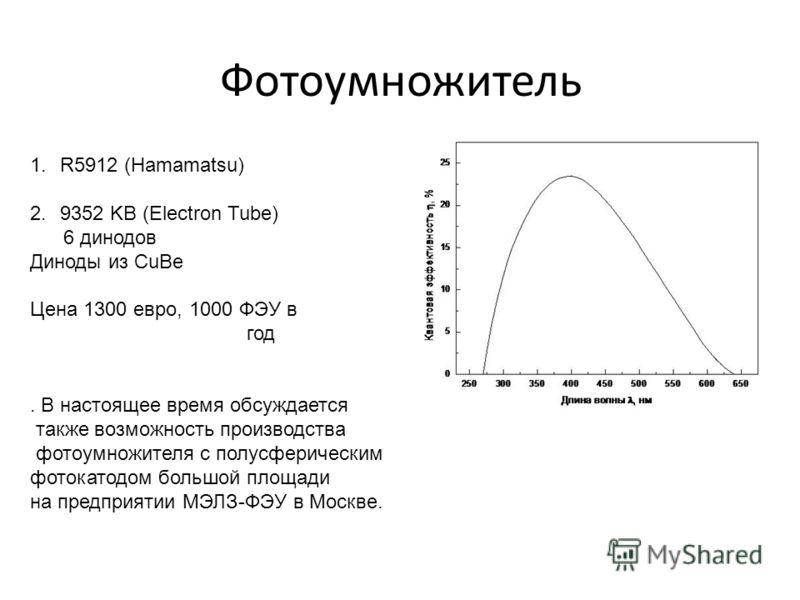 Фотоумножитель 1.R5912 (Hamamatsu) 2.9352 KB (Electron Tube) 6 динодов Диноды из CuBe Цена 1300 евро, 1000 ФЭУ в год. В настоящее время обсуждается также возможность производства фотоумножителя с полусферическим фотокатодом большой площади на предпри
