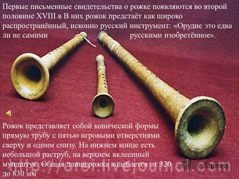 Первые письменные свидетельства о рожке появляются во второй половине XVIII в В них рожок предстаёт как широко распространённый, исконно русский инструмент: «Орудие это едва ли не самими русскими изобретённое». Рожок представляет собой конической фор