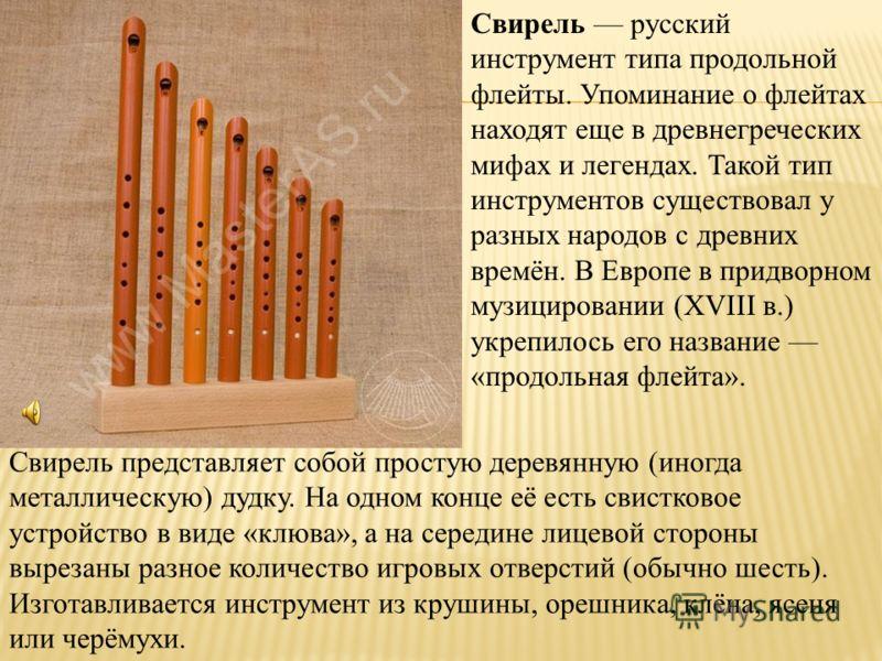 Свирель русский инструмент типа продольной флейты. Упоминание о флейтах находят еще в древнегреческих мифах и легендах. Такой тип инструментов существовал у разных народов с древних времён. В Европе в придворном музицировании (XVIII в.) укрепилось ег