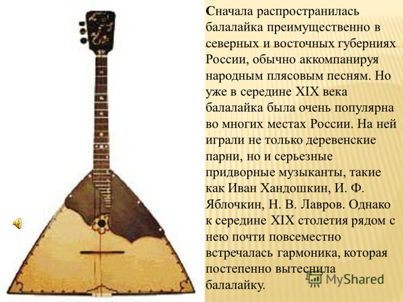 Cначала распространилась балалайка преимущественно в северных и восточных губерниях России, обычно аккомпанируя народным плясовым песням. Но уже в середине XIX века балалайка была очень популярна во многих местах России. На ней играли не только дерев
