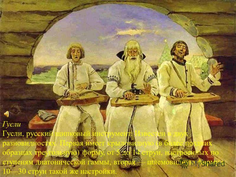 Гусли Гусли, русский щипковый инструмент. Известен в двух разновидностях. Первая имеет крыловидную (в более поздних образцах треугольную) форму, от 5 до 14 струн, настроенных по ступеням диатонической гаммы, вторая шлемовидную форму и 1030 струн тако