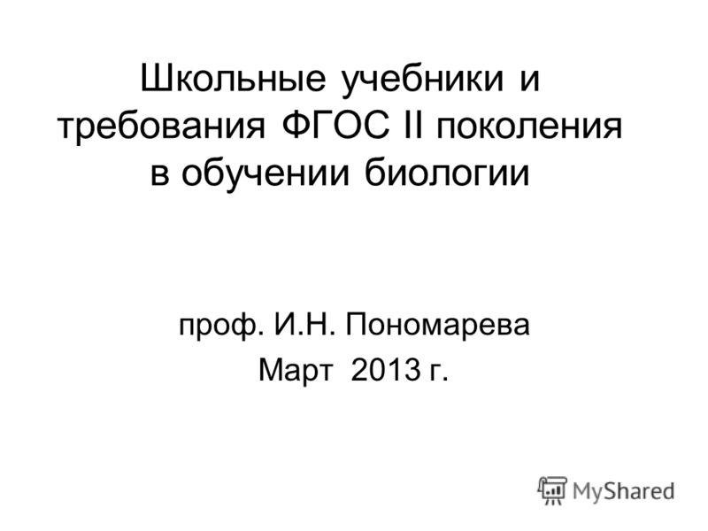 Школьные учебники и требования ФГОС II поколения в обучении биологии проф. И.Н. Пономарева Март 2013 г.