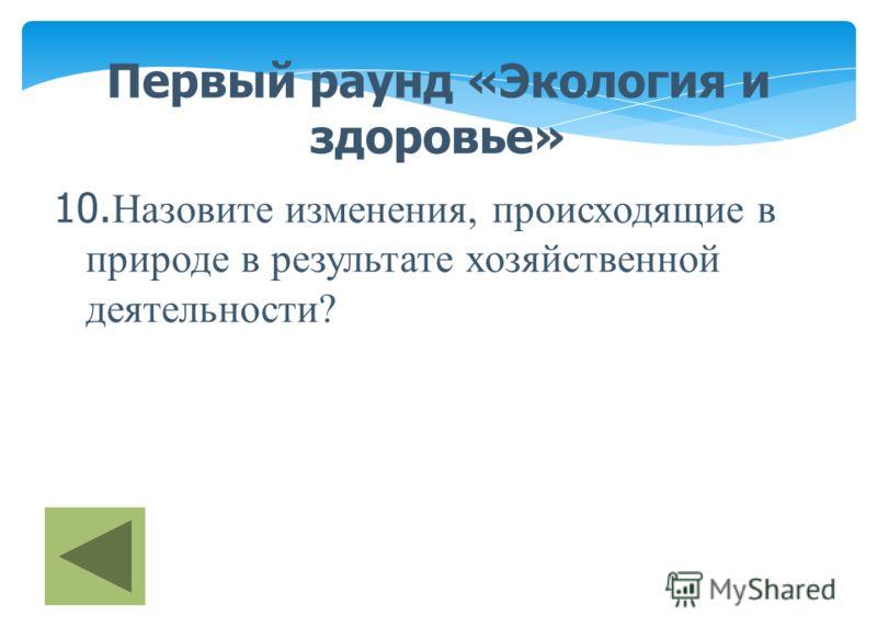 Первый раунд «Экология и здоровье» 10. Назовите изменения, происходящие в природе в результате хозяйственной деятельности?