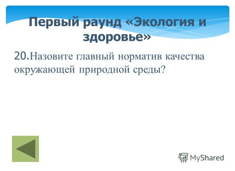 Первый раунд «Экология и здоровье» 20. Назовите главный норматив качества окружающей природной среды?