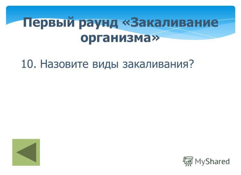 Первый раунд «Закаливание организма» 10. Назовите виды закаливания?