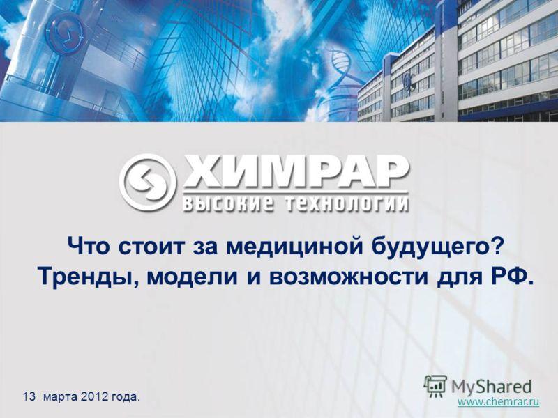 www.chemrar.ru 13 марта 2012 года. Что стоит за медициной будущего? Тренды, модели и возможности для РФ.