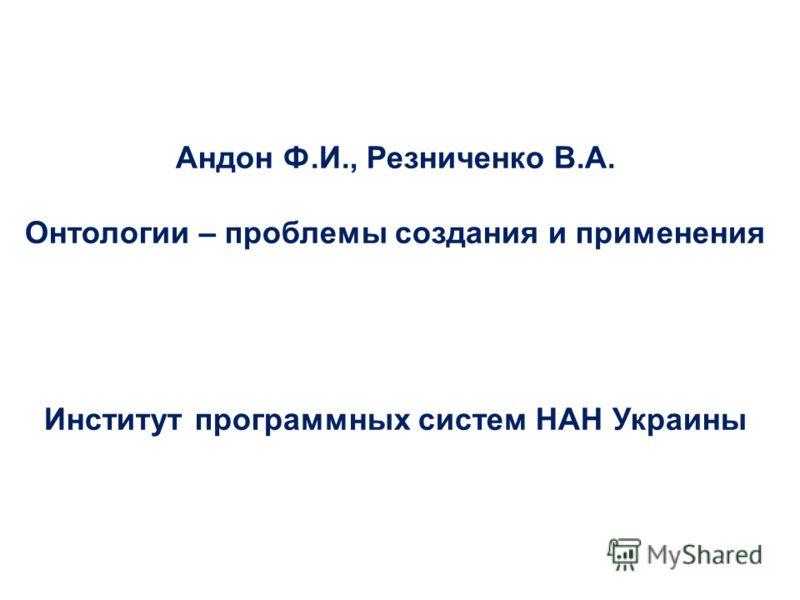 Андон Ф.И., Резниченко В.А. Онтологии – проблемы создания и применения Институт программных систем НАН Украины