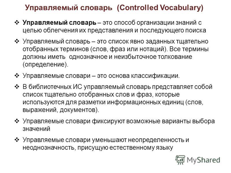 Управляемый словарь (Controlled Vocabulary) Управляемый словарь – это способ организации знаний с целью облегчения их представления и последующего поиска Управляемый словарь – это список явно заданных тщательно отобранных терминов (слов, фраз или нот