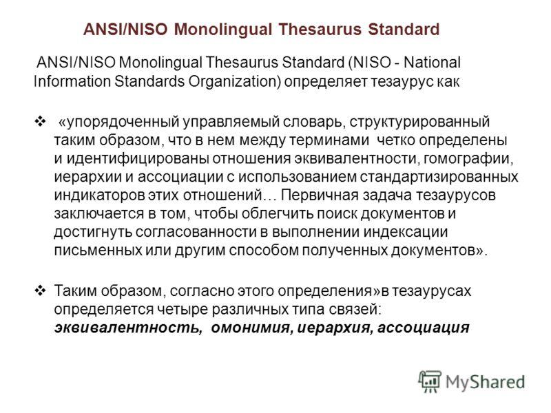 ANSI/NISO Monolingual Thesaurus Standard ANSI/NISO Monolingual Thesaurus Standard (NISO - National Information Standards Organization) определяет тезаурус как «упорядоченный управляемый словарь, структурированный таким образом, что в нем между термин