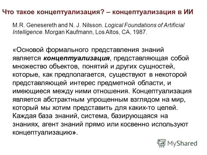 Что такое концептуализация? – концептуализация в ИИ M.R. Genesereth and N. J. Nilsson. Logical Foundations of Artificial Intelligence. Morgan Kaufmann, Los Altos, CA, 1987. «Основой формального представления знаний является концептуализация, представ