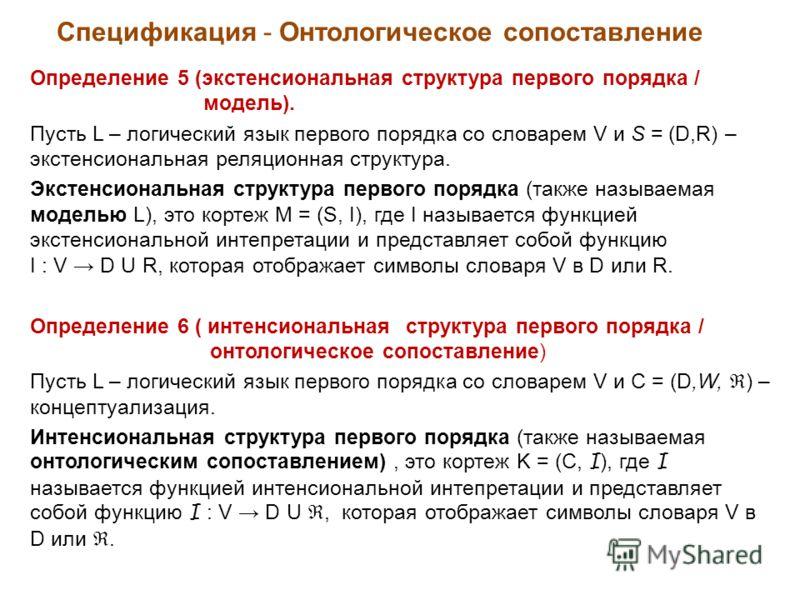 Спецификация - Онтологическое сопоставление Определение 5 (экстенсиональная структура первого порядка / модель). Пусть L – логический язык первого порядка со словарем V и S = (D,R) – экстенсиональная реляционная структура. Экстенсиональная структура