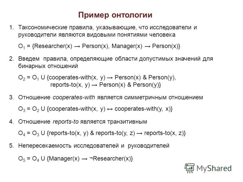 Пример онтологии 1.Таксономические правила, указывающие, что исследователи и руководители являются видовыми понятиями человека O 1 = {Researcher(x) Person(x), Manager(x) Person(x)} 2.Введем правила, определяющие области допустимых значений для бинарн