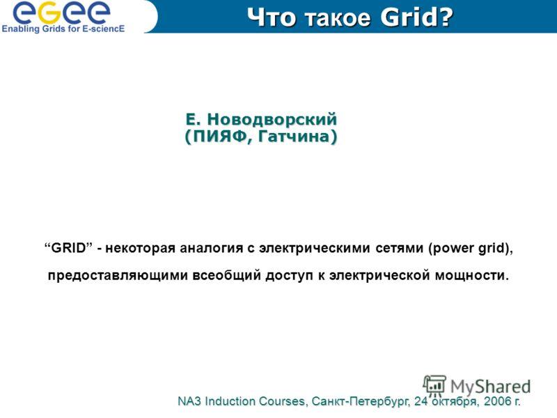 Е. Новодворский (ПИЯФ, Гатчина) GRID - некоторая аналогия с электрическими сетями (power grid), предоставляющими всеобщий доступ к электрической мощности. NA3 Induction Courses, Санкт-Петербург, 24 октября, 2006 г. Что такое Grid?