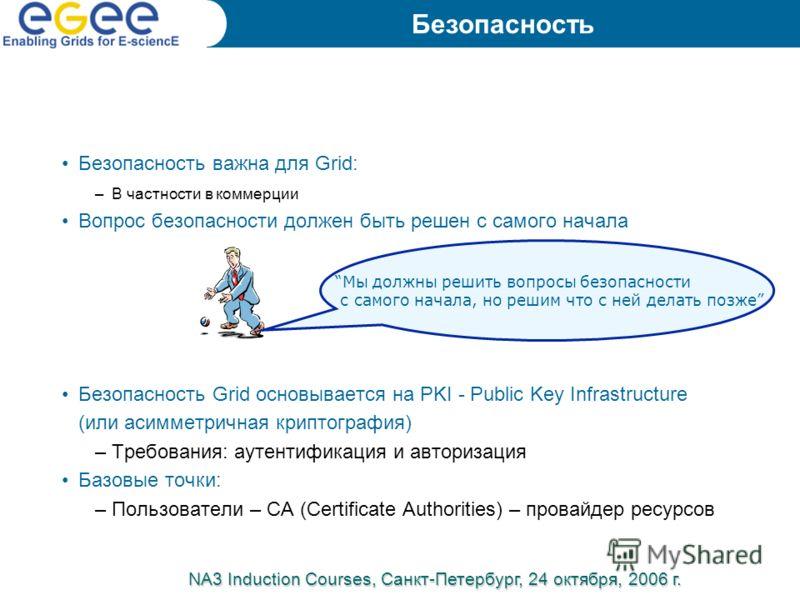 Безопасность важна для Grid: –В частности в коммерции Вопрос безопасности должен быть решен с самого начала Безопасность Grid основывается на PKI - Public Key Infrastructure (или асимметричная криптография) –Требования: аутентификация и авторизация Б