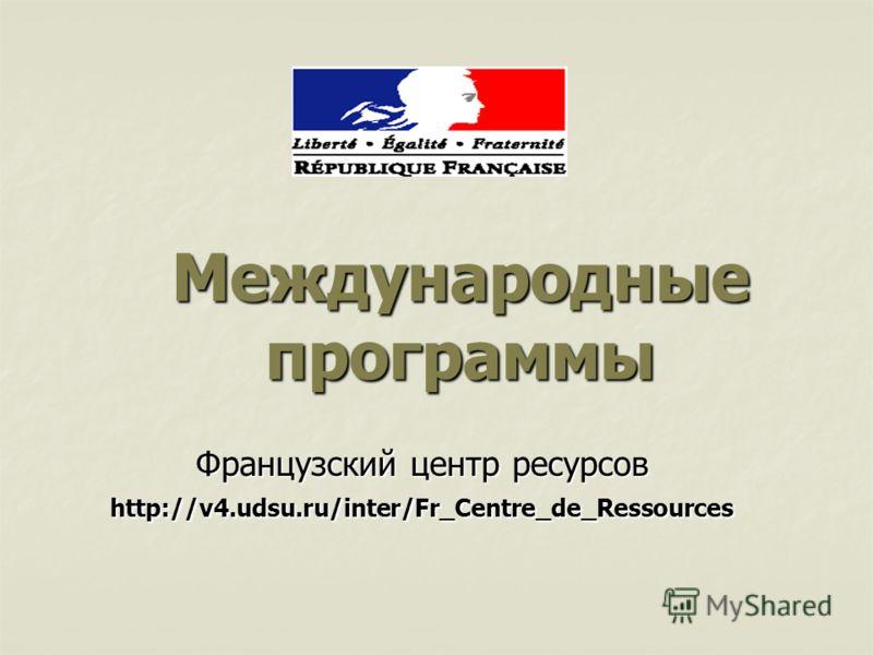 Международные программы Французский центр ресурсов http://v4.udsu.ru/inter/Fr_Centre_de_Ressources
