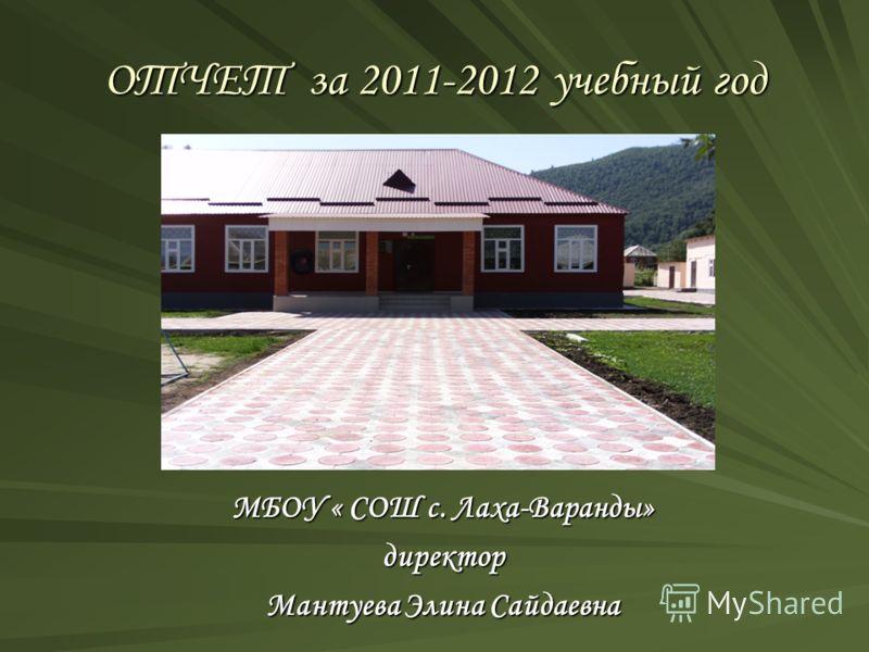 ОТЧЕТ за 2011-2012 учебный год МБОУ « СОШ с. Лаха-Варанды» директор Мантуева Элина Сайдаевна