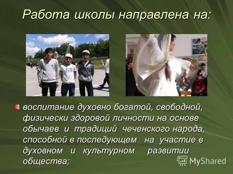 Работа школы направлена на: воспитание духовно богатой, свободной, физически здоровой личности на основе обычаев и традиций чеченского народа, способной в последующем на участие в духовном и культурном развитии общества;