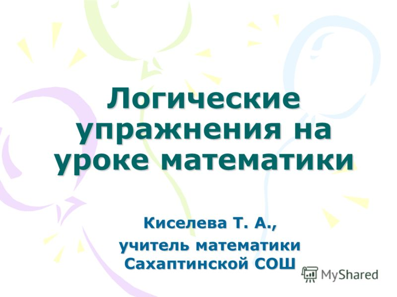 Логические упражнения на уроке математики Киселева Т. А., учитель математики Сахаптинской СОШ