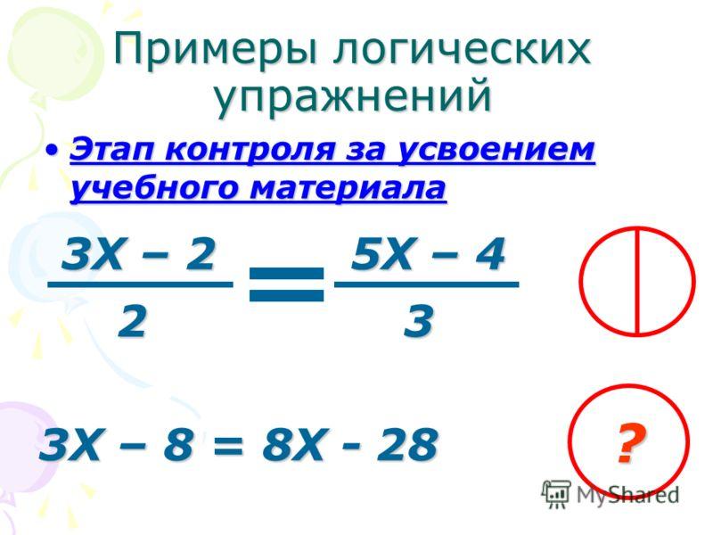 Этап контроля за усвоением учебного материалаЭтап контроля за усвоением учебного материала Примеры логических упражнений 3Х – 2 5Х – 4 23 3Х – 8 = 8Х - 28 ?