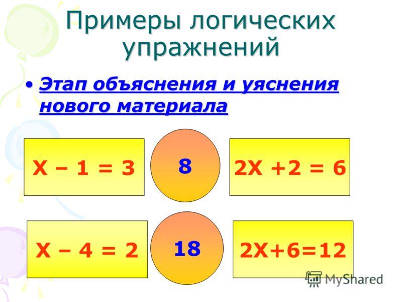 Примеры логических упражнений Этап объяснения и уяснения нового материалаЭтап объяснения и уяснения нового материала Х – 1 = 3 Х – 4 = 2 2Х +2 = 6 2Х+6=12 8 18